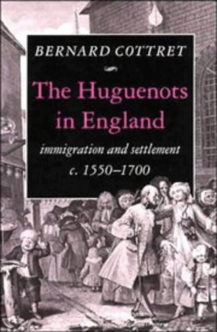 The Huguenots in England: Immigration and Settlement c.1550-1700 - B. J. Cottret
