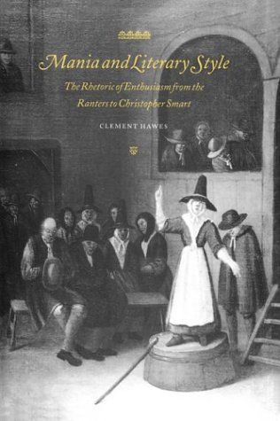Mania and Literary Style: The Rhetoric of Enthusiasm from the Ranters to Christopher Smart (Cambridge Studies in Eighteenth-Century English - Clement Hawes