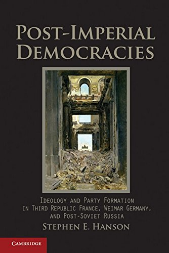 Post-Imperial Democracies: Ideology and Party Formation in Third Republic France, Weimar Germany, and Post-Soviet Russia (Cambridge Studies - Stephen E. Hanson