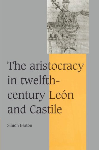 The Aristocracy in Twelfth-Century Le?n and Castile (Cambridge Studies in Medieval Life and Thought: Fourth Series) - Simon Barton