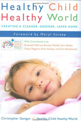 Healthy Child Healthy World: Creating a Cleaner, Greener, Safer Home - Christopher Gavigan