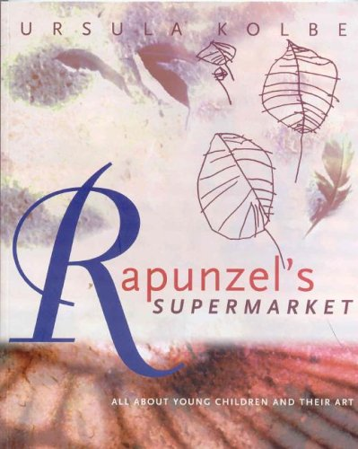 Rapunzel's Supermarket: All about Young Children and Their Art - Ursula Kolbe