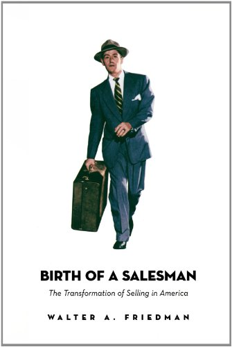 Birth of a Salesman: The Transformation of Selling in America - Walter A. Friedman