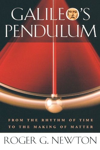 Galileo's Pendulum: From the Rhythm of Time to the Making of Matter - Roger G. Newton