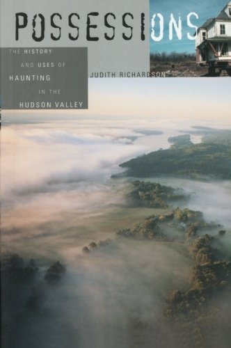 Possessions: The History and Uses of Haunting in the Hudson Valley - Judith Richardson