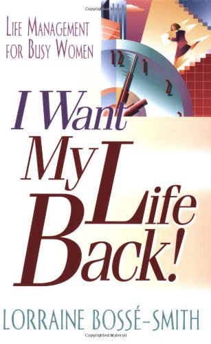 I Want My Life Back!: Life Management for Busy Women - Lorraine Bosse-Smith