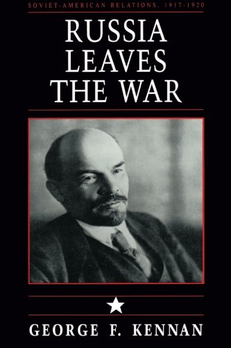 Russia Leaves the War: Soviet-American Relations, 1917-1920, Vol. I (v. 1) - George Frost Kennan