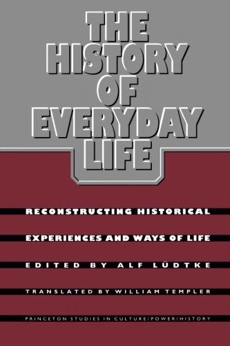 The History of Everyday Life: Reconstructing Historical Experiences and Ways of Life - Alf Ludtke; William Templer