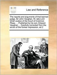 The Reports and Arguments of That Learned Judge, Sir John Vaughan, Kt. Late Lord Chief Justice of the Court of Common Pleas, ... Published by His Son,