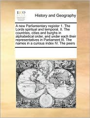 A  New Parliamentary Register 1. the Lords Spiritual and Temporal. II. the Countries, Cities and Burghs in Alphabetical Order, and Under Each Their R