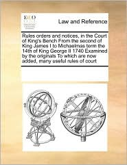 Rules Orders and Notices, in the Court of King's Bench from the Second of King James I to Michaelmas Term the 14th of King George II 1740 Examined by