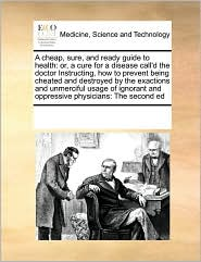 A  Cheap, Sure, and Ready Guide to Health: Or, a Cure for a Disease Call'd the Doctor Instructing, How to Prevent Being Cheated and Destroyed by the