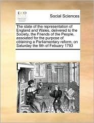 The State of the Representation of England and Wales, Delivered to the Society, the Friends of the People, Assoiated for the Purpose of Obtaining a Pa