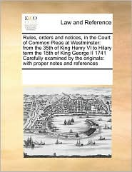 Rules, Orders and Notices, in the Court of Common Pleas at Westminster: From the 35th of King Henry VI to Hilary Term the 15th of King George II 1741