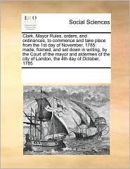 Clark, Mayor Rules, Orders, and Ordinances, to Commence and Take Place from the 1st Day of November, 1785: Made, Framed, and Set Down in Writing, by t