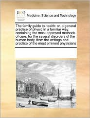 The Family Guide to Health: Or, a General Practice of Physic in a Familiar Way: Containing the Most Approved Methods of Cure, for the Several Diso