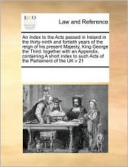 An Index to the Acts Passed in Ireland in the Thirty-Ninth and Fortieth Years of the Reign of His Present Majesty, King George the Third: Together wi