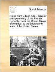 Notes from Citizen Adet, Minister Plenipotentiary of the French Republic, Near the United States of America, to the Secretary of State of the United S
