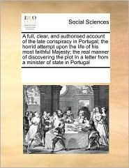 A  Full, Clear, and Authorised Account of the Late Conspiracy in Portugal; The Horrid Attempt Upon the Life of His Most Faithful Majesty; The Real Ma