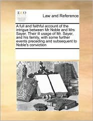 A  Full and Faithful Account of the Intrigue Between MR Noble and Mrs Sayer. Their Ill Usage of Mr. Sayer, and His Family, with Some Further Events P