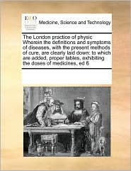 The London Practice of Physic Wherein the Definitions and Symptoms of Diseases, with the Present Methods of Cure, Are Clearly Laid Down: To Which Are
