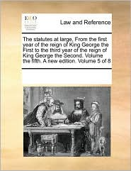 The Statutes at Large, from the First Year of the Reign of King George the First to the Third Year of the Reign of King George the Second. Volume the