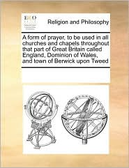 A  Form of Prayer, to Be Used in All Churches and Chapels Thra Form of Prayer, to Be Used in All Churches and Chapels Throughout That Part of Great B