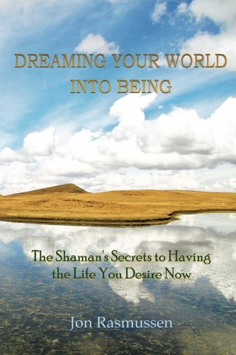 Dreaming Your World Into Being: The Shaman's Secrets To Having The Life You Desire Now - Jon Rasmussen