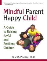 Mindful Parent Happy Child: A Guide to Raising Joyful and Resilient Children