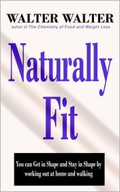 Naturally Fit: You Can Get in Shape and Stay in Shape by Working Out at Home and Walking