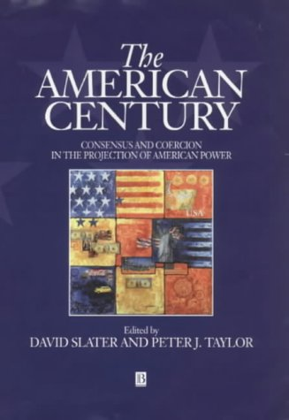 The American Century: Consensus and Coercion in the Projection of American Power - David Slater; Peter J. Taylor