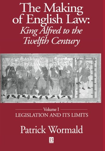 The Making of English Law: King Alfred to the Twelfth Century, Vol. 1: Legislation and its Limits - Patrick Wormald
