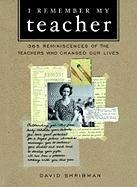 I Remember My Teacher: 350 Reminiscences of the Teachers Who Changed Our Lives