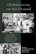 Globalization on the Ground: Postbellum Guatemalan Democracy and Development: Postbellum Guatemalan Democracy and Development