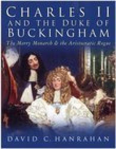 Charles II and the Duke of Buckingham: The Merry Monarch and the Aristocratic Rogue - David C. Hanrahan