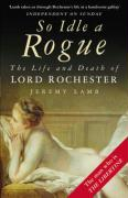 So Idle a Rogue: The Life and Death of Lord Rochester