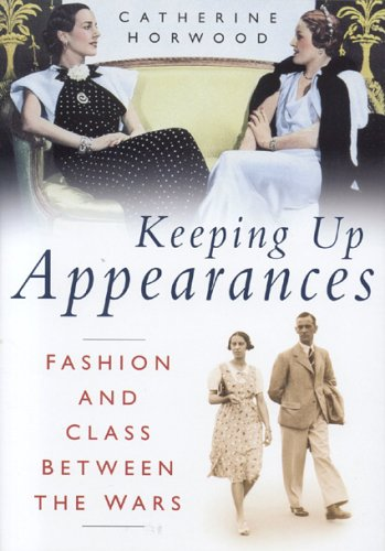 Keeping Up Appearances: Fashion and Class Between the Wars - Catherine Horwood