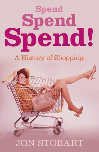Spend Spend Spend. A History of Shopping. - Stobart, Jon