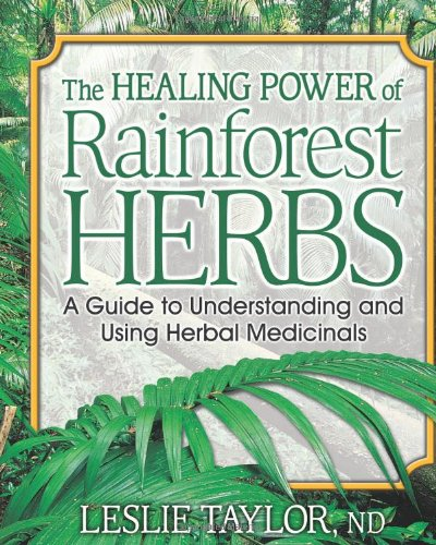 The Healing Power of Rainforest Herbs: A Guide to Understanding and Using Herbal Medicinals - Leslie Taylor ND