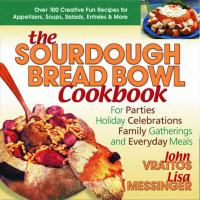 The Sourdough Bread Bowl Cookbook: For Parties, Holiday Celebrations, Family Gatherings, and Everyday Meals