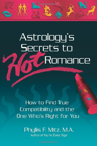 Astrology's Secrets to Hot Romance: How to Find True Compatibility and the One Who's Right for You - Phyllis F. Mitz M.A.