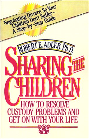 Sharing the Children: How to Resolve Custody Problems and Get on with Your Life - Robert E. Adler