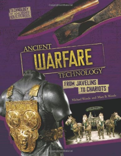 Ancient Warfare Technology: From Javelins to Chariots (Technology in Ancient Cultures) - Michael Woods; Mary B. Woods