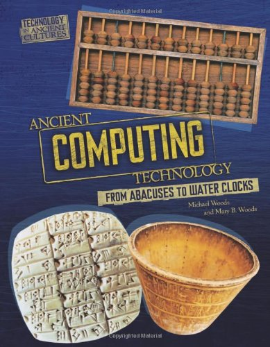Ancient Computing Technology: From Abacuses to Water Clocks (Technology in Ancient Cultures) - Michael Woods; Mary B. Woods