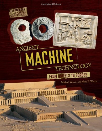 Ancient Machine Technology: From Wheels to Forges (Technology in Ancient Cultures) - Michael Woods; Mary B. Woods
