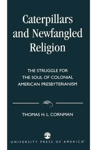 Caterpillars and Newfangled Religion: The Struggle for the Soul of Colonial American Presbyterianism - Thomas H. L. Cornman
