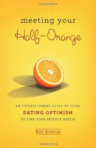Meeting Your Half-Orange: An Utterly Upbeat Guide to Using Dating Optimism to Find Your Perfect Match - Amy Spencer