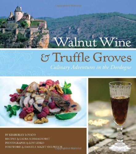 Walnut Wine and Truffle Groves: Culinary Adventures in the Dordogne - Kimberley Lovato; Laura Schmalhorst