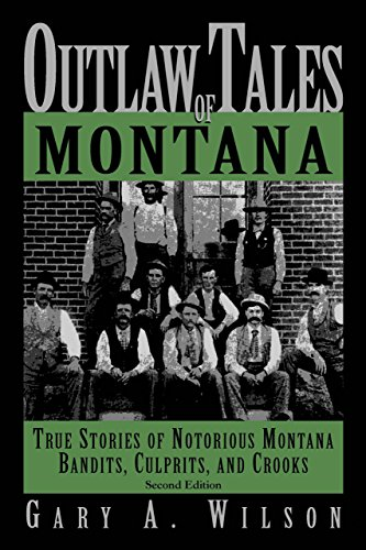 Outlaw Tales of Montana, 2nd: True Stories of Notorious Montana Bandits, Culprits, and Crooks (Outlaw Tales Series) - Gary A. Wilson