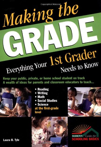 Making the Grade: Everything Your 1st Grader Needs to Know - Laura B. Tyle